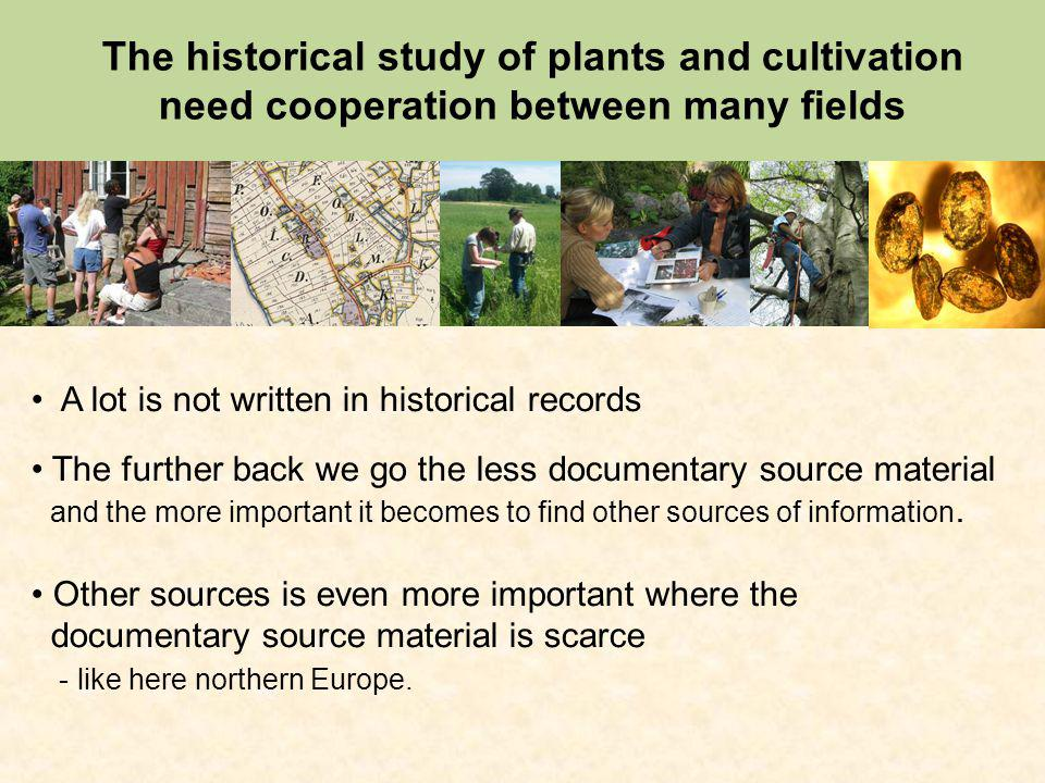 The historical study of plants and cultivation need cooperation between many fields A lot is not written in historical records The further back we go the less documentary source material and the more important it becomes to find other sources of information.