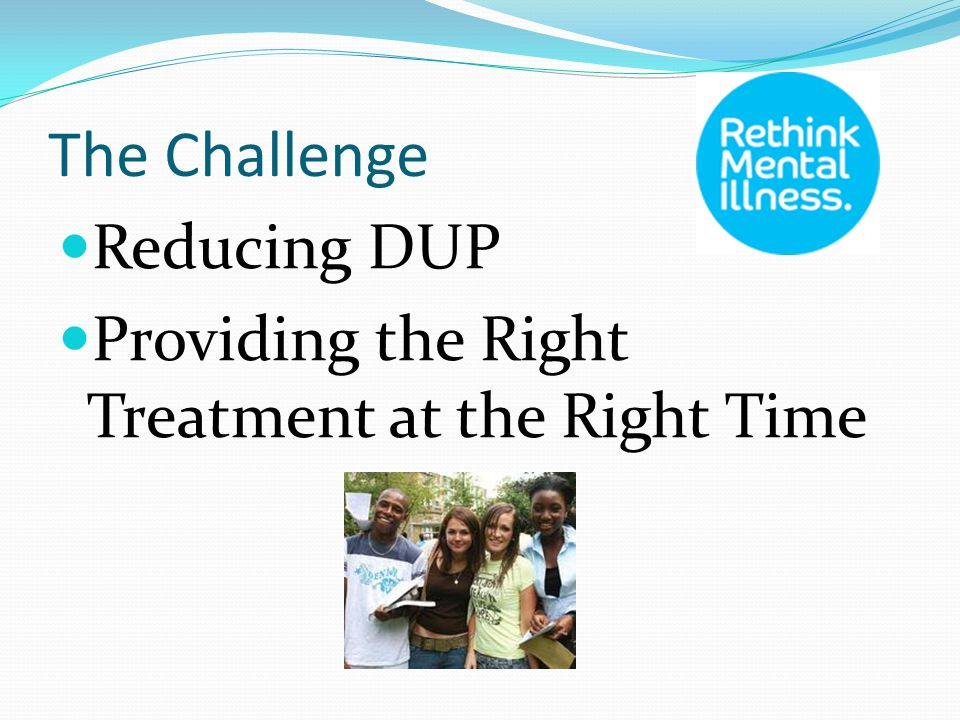 The Challenge Reducing DUP Providing the Right Treatment at the Right Time