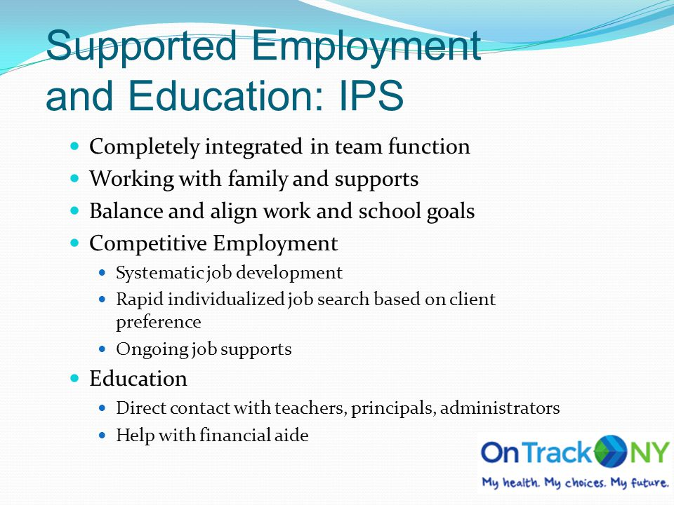 Supported Employment and Education: IPS Completely integrated in team function Working with family and supports Balance and align work and school goal
