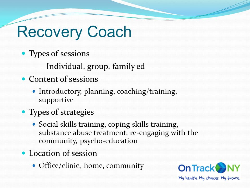 Recovery Coach Types of sessions Individual, group, family ed Content of sessions Introductory, planning, coaching/training, supportive Types of strat