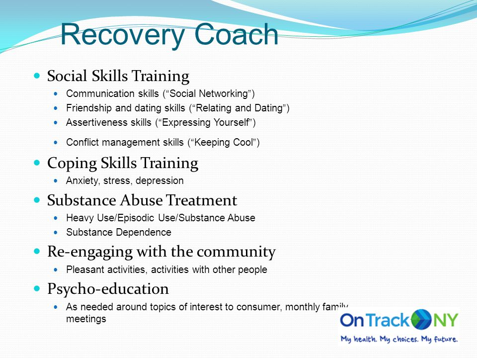 Recovery Coach Social Skills Training Communication skills (Social Networking) Friendship and dating skills (Relating and Dating) Assertiveness skills