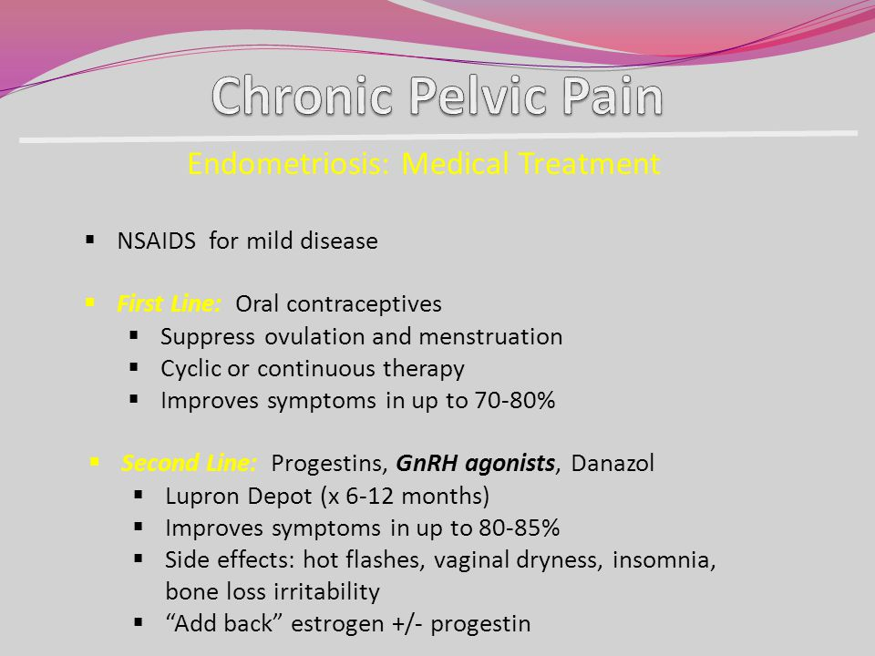 NSAIDS for mild disease Endometriosis: Medical Treatment First Line: Oral contraceptives Suppress ovulation and menstruation Cyclic or continuous ther