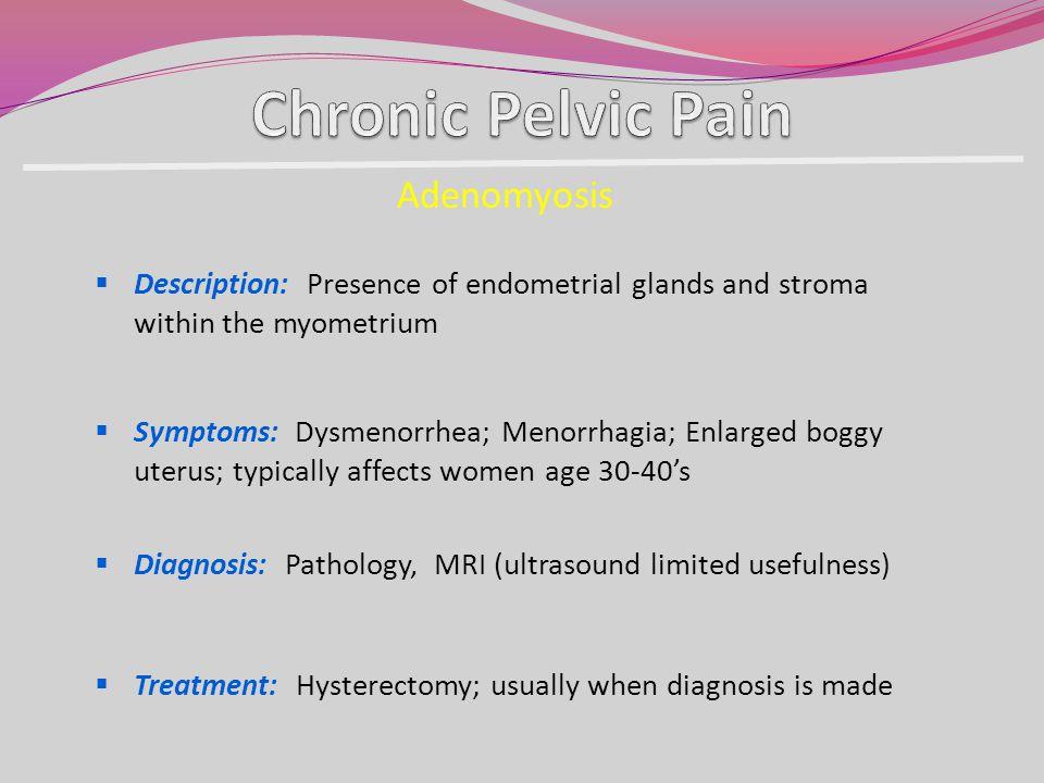 Adenomyosis Description: Presence of endometrial glands and stroma within the myometrium Symptoms: Dysmenorrhea; Menorrhagia; Enlarged boggy uterus; t