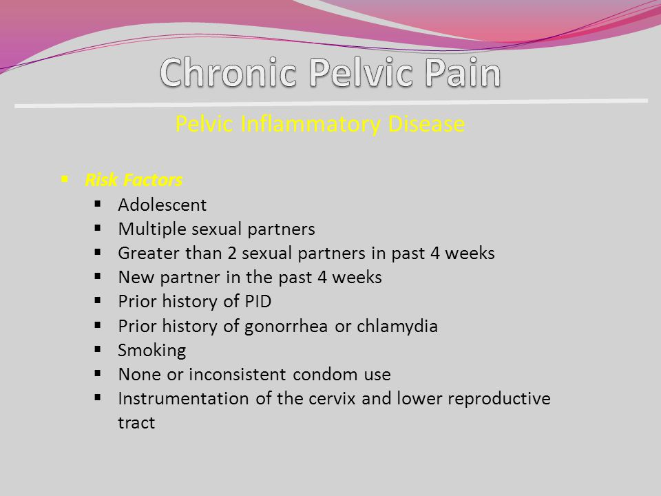 Pelvic Inflammatory Disease Risk Factors Adolescent Multiple sexual partners Greater than 2 sexual partners in past 4 weeks New partner in the past 4