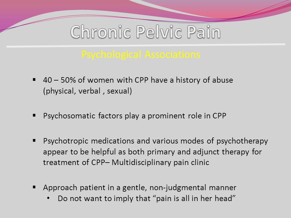 40 – 50% of women with CPP have a history of abuse (physical, verbal, sexual) Psychological Associations Psychosomatic factors play a prominent role i