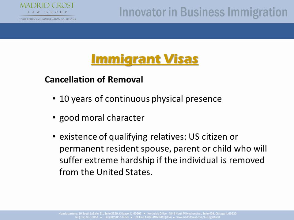 Immigrant Visas Cancellation of Removal 10 years of continuous physical presence good moral character existence of qualifying relatives: US citizen or permanent resident spouse, parent or child who will suffer extreme hardship if the individual is removed from the United States.