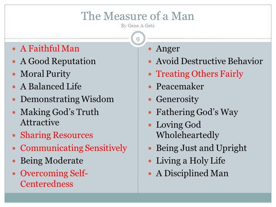 The 7 Highly Effective Traits of Godly Men Purity of Joseph Wisdom of Josiah Responsibility of Boaz Honesty of Job Courage of Paul Forgiveness of Ananias of Damascus Compassion of Jesus Source: http://everydaychristian.com/blogs/post/7_highly_effective_traits_of_godly_men/ 10