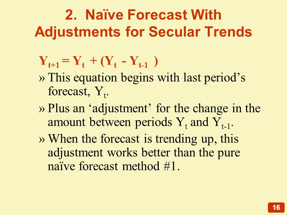 16 2. Naïve Forecast With Adjustments for Secular Trends Y t+1 = Y t + (Y t - Y t-1 ) »This equation begins with last periods forecast, Y t. »Plus an