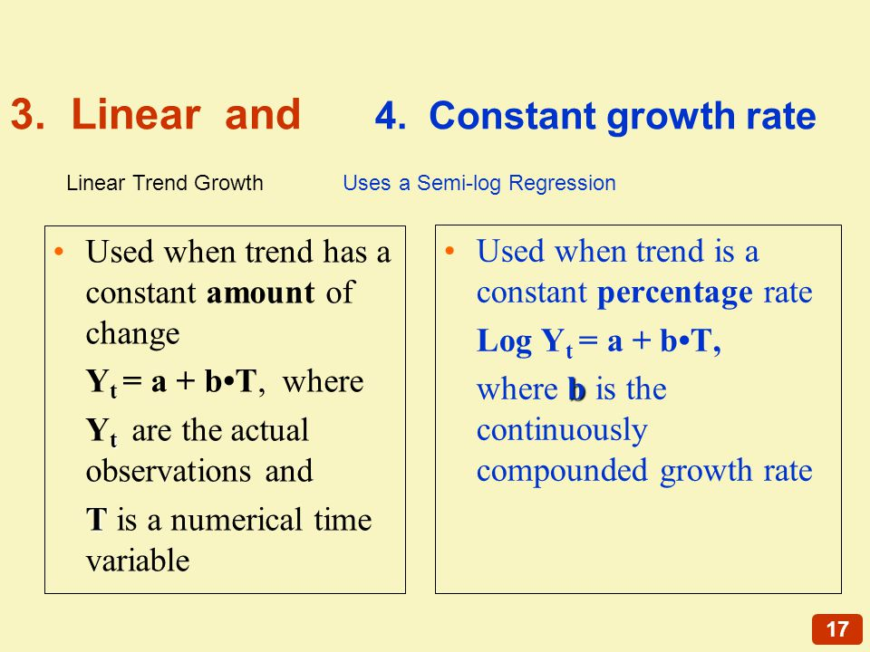17 3. Linear and 4. Constant growth rate Used when trend has a constant amount of change Y t = a + bT, where t Y t are the actual observations and T T