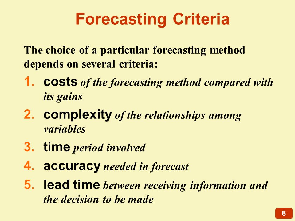 6 Forecasting Criteria The choice of a particular forecasting method depends on several criteria: 1.costs of the forecasting method compared with its gains 2.complexity of the relationships among variables 3.time period involved 4.accuracy needed in forecast 5.lead time between receiving information and the decision to be made