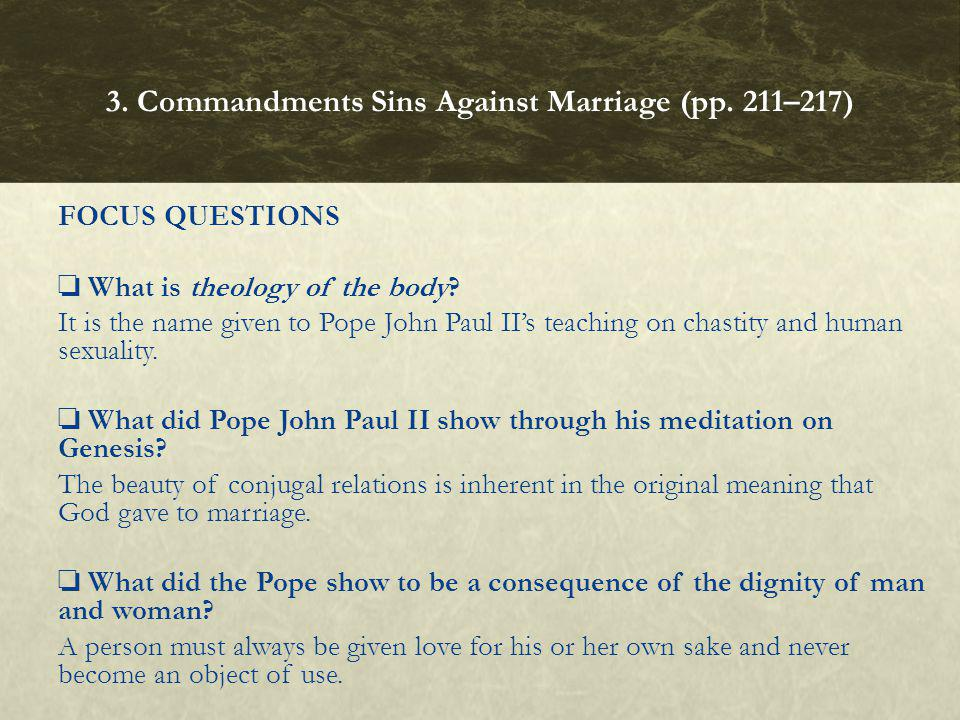 FOCUS QUESTIONS What is theology of the body? It is the name given to Pope John Paul IIs teaching on chastity and human sexuality. What did Pope John