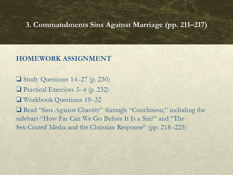 HOMEWORK ASSIGNMENT Study Questions 14–27 (p. 230) Practical Exercises 3–4 (p. 232) Workbook Questions 19–32 Read Sins Against Chastity through Conclu