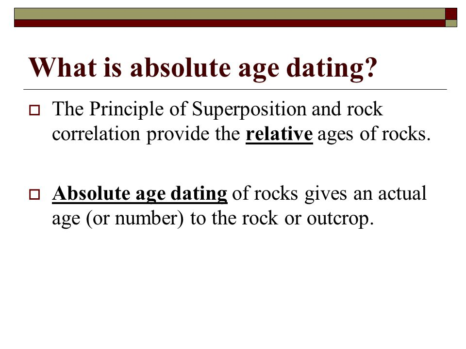 What is absolute age dating? The Principle of Superposition and rock correlation provide the relative ages of rocks. Absolute age dating of rocks give