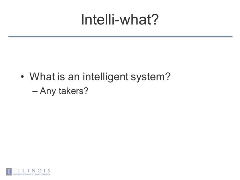Intelli-what? What is an intelligent system? –Any takers?