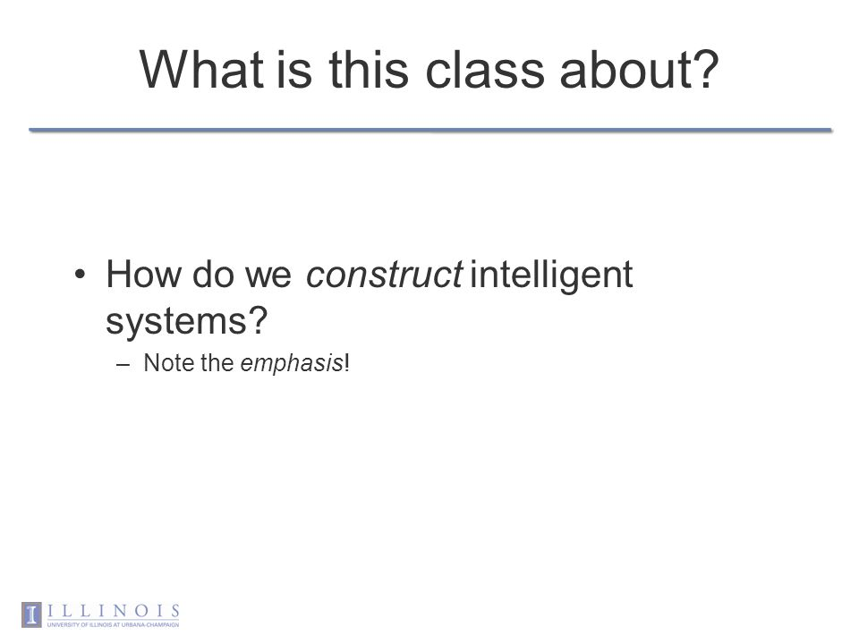 What is this class about? How do we construct intelligent systems? –Note the emphasis!