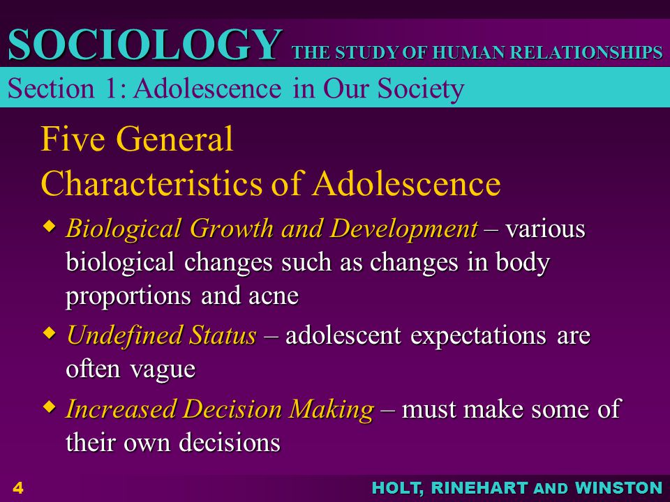 THE STUDY OF HUMAN RELATIONSHIPS SOCIOLOGY HOLT, RINEHART AND WINSTON 5 Five General Characteristics of Adolescence Increased Pressure – adolescents are faced with pressure from many sources Increased Pressure – adolescents are faced with pressure from many sources The Search for Self – deciding what is really important The Search for Self – deciding what is really important Section 1: Adolescence in Our Society (continued)