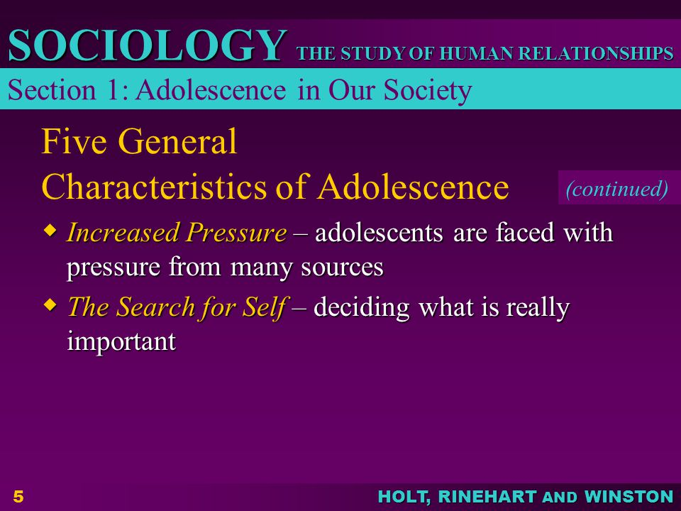 THE STUDY OF HUMAN RELATIONSHIPS SOCIOLOGY HOLT, RINEHART AND WINSTON 5 Five General Characteristics of Adolescence Increased Pressure – adolescents a