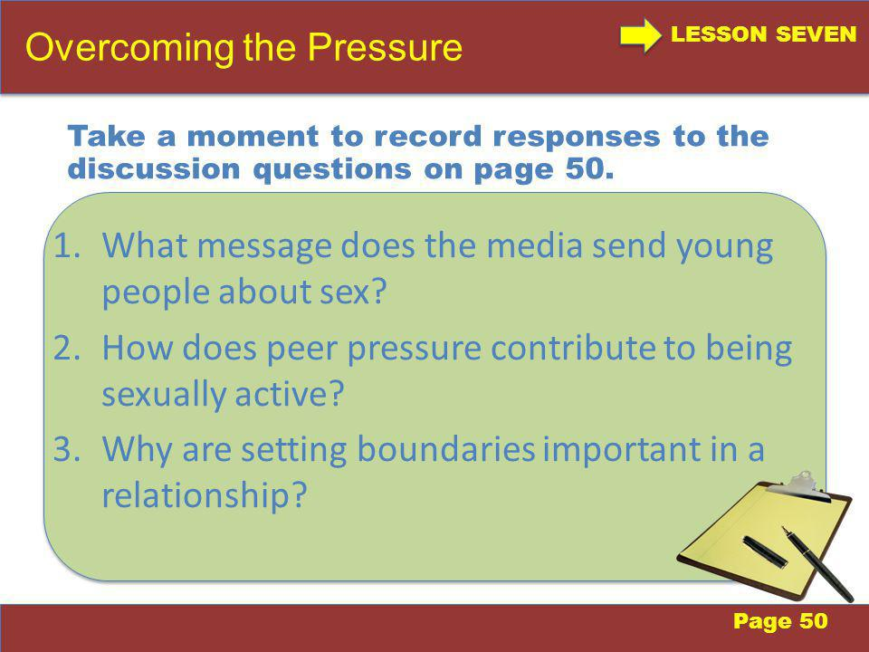 LESSON SEVEN Overcoming the Pressure Page 50 Take a moment to record responses to the discussion questions on page 50.