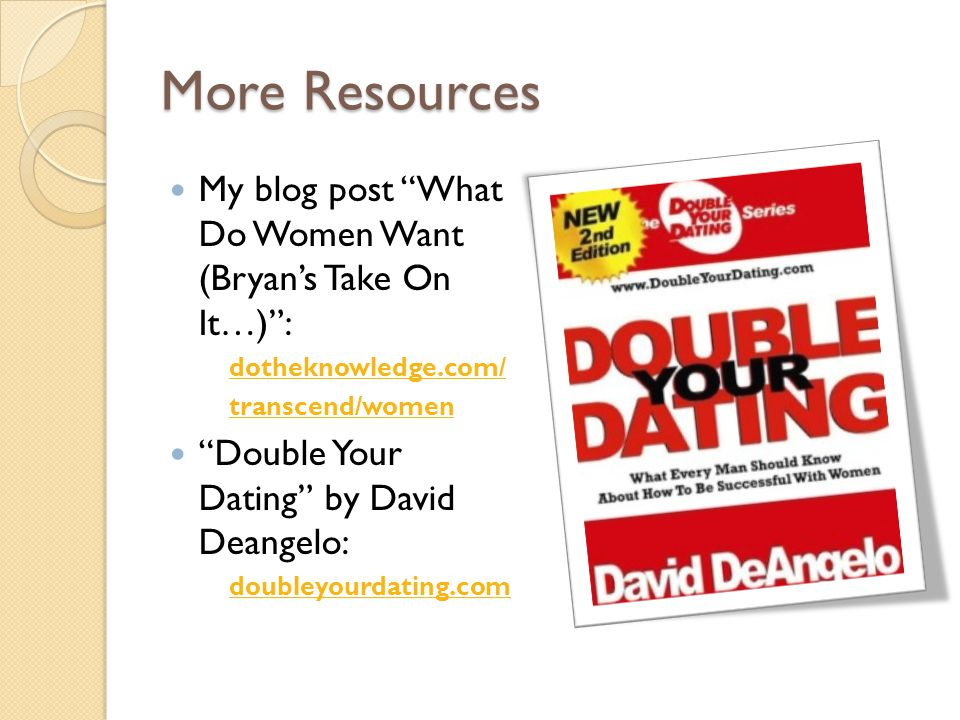 More Resources My blog post What Do Women Want (Bryans Take On It…): dotheknowledge.com/ transcend/women Double Your Dating by David Deangelo: doubleyourdating.com
