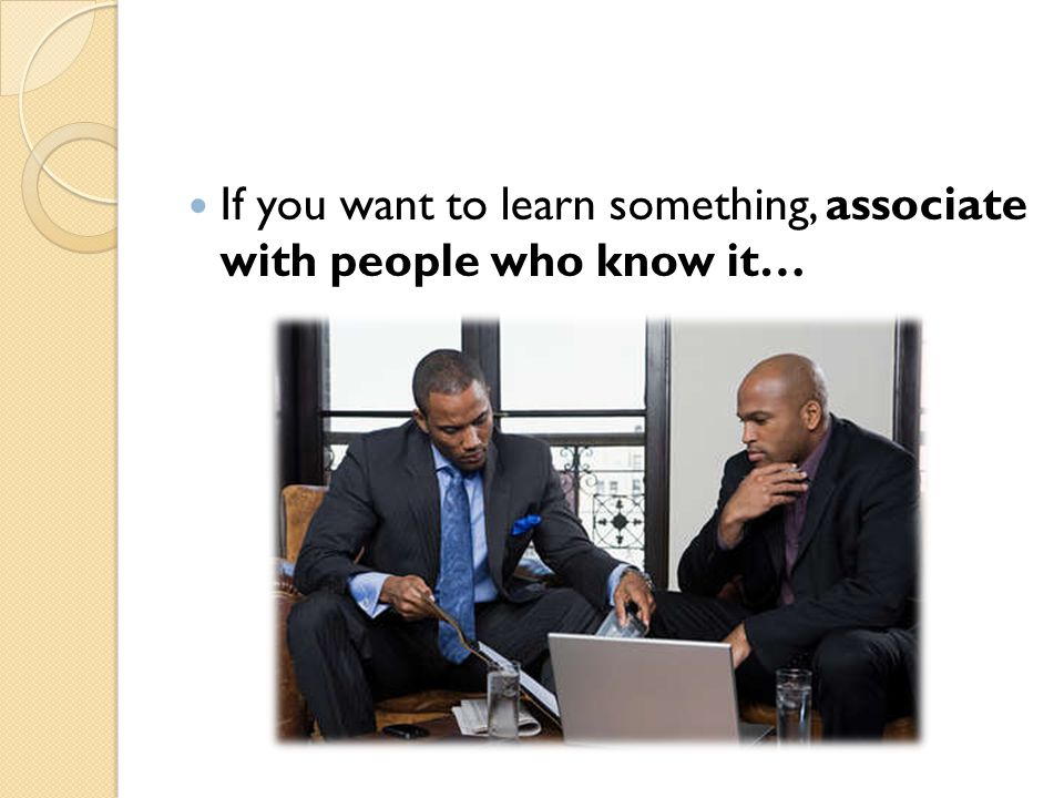 If you want to learn something, associate with people who know it…