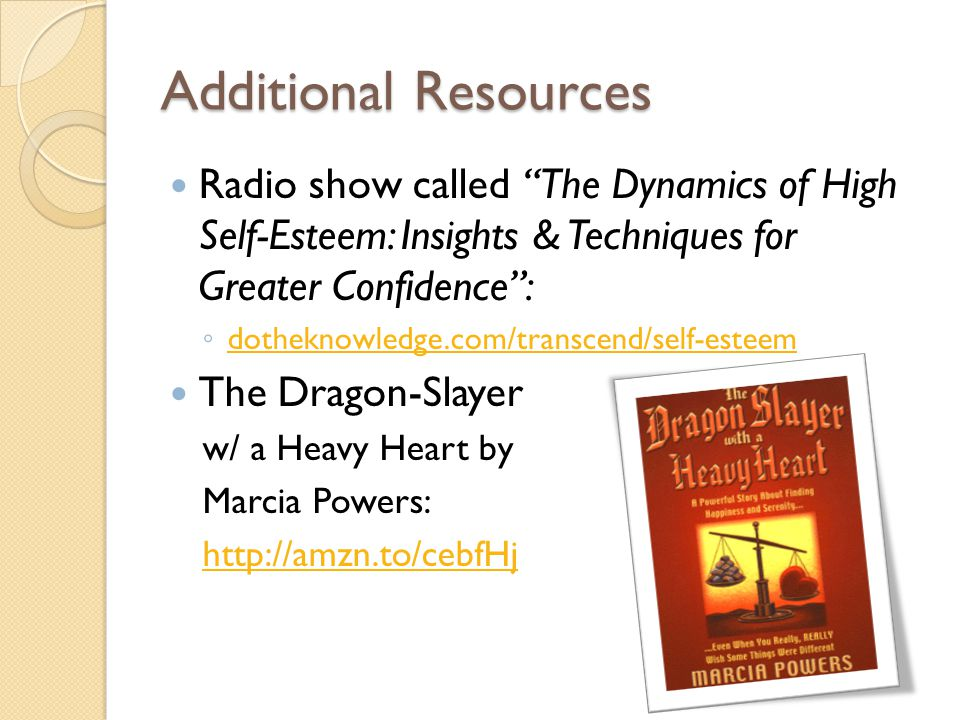 Additional Resources Radio show called The Dynamics of High Self-Esteem: Insights & Techniques for Greater Confidence: dotheknowledge.com/transcend/self-esteem The Dragon-Slayer w/ a Heavy Heart by Marcia Powers: http://amzn.to/cebfHj