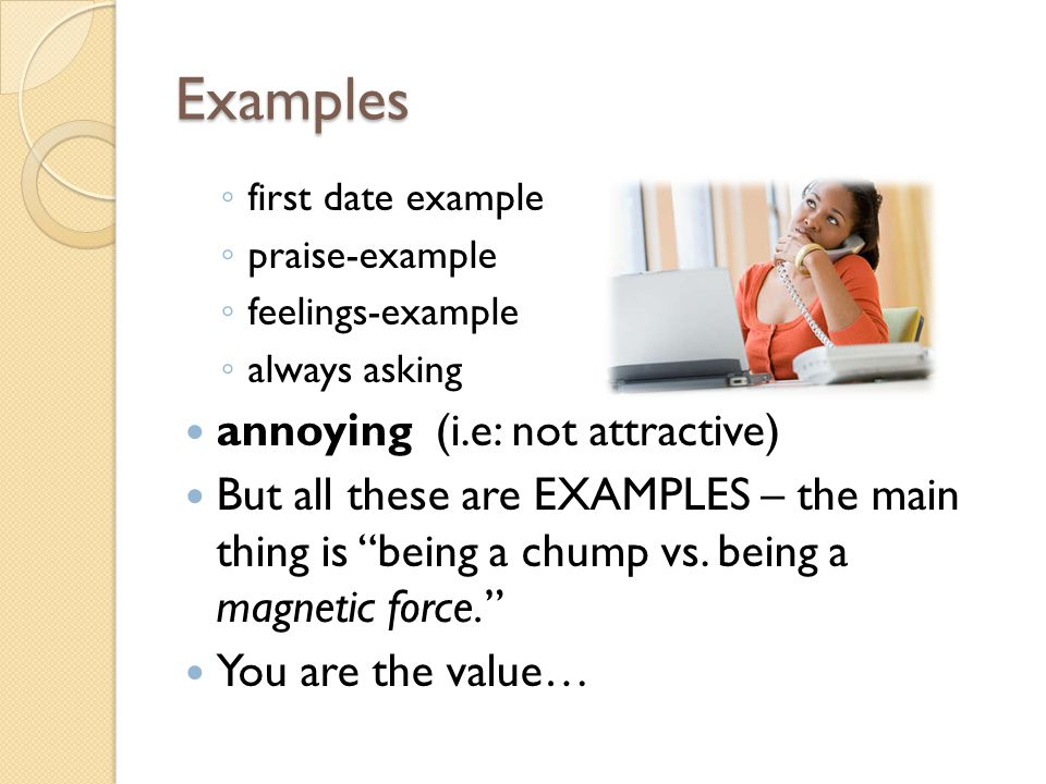 Examples first date example praise-example feelings-example always asking annoying (i.e: not attractive) But all these are EXAMPLES – the main thing is being a chump vs.