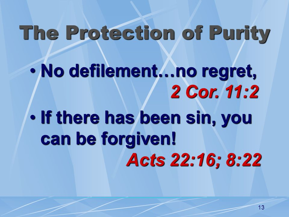 13 The Protection of Purity No defilement…no regret, 2 Cor. 11:2No defilement…no regret, 2 Cor. 11:2 If there has been sin, you can be forgiven! Acts