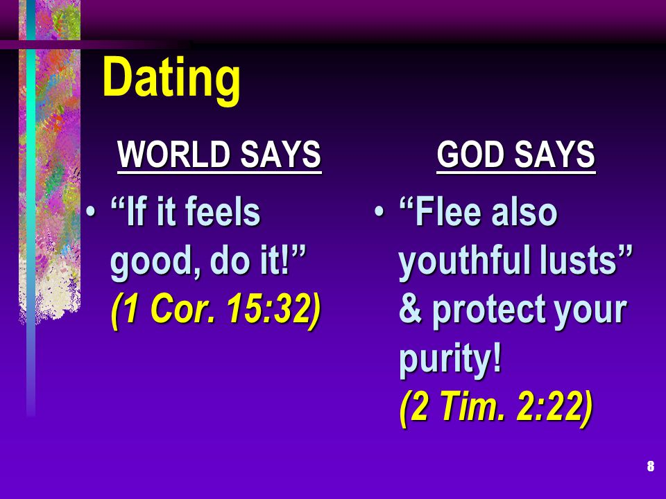 8 Dating WORLD SAYS If it feels good, do it. (1 Cor.