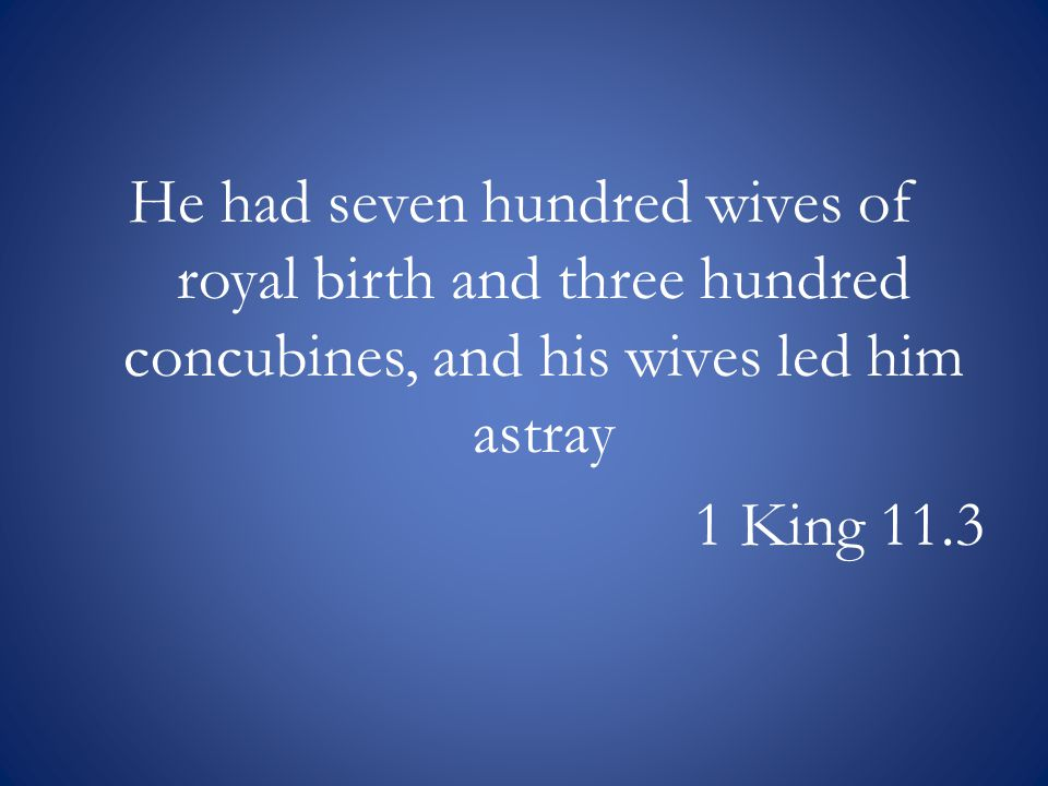 He had seven hundred wives of royal birth and three hundred concubines, and his wives led him astray 1 King 11.3