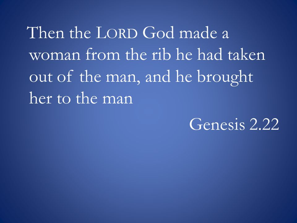 Then the L ORD God made a woman from the rib he had taken out of the man, and he brought her to the man Genesis 2.22