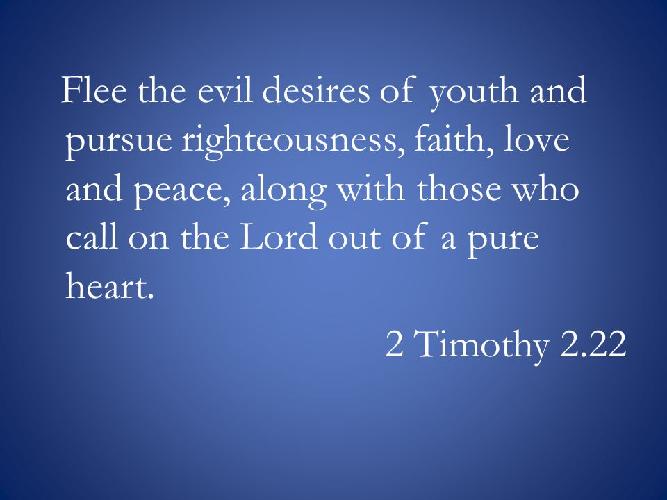 Flee the evil desires of youth and pursue righteousness, faith, love and peace, along with those who call on the Lord out of a pure heart.