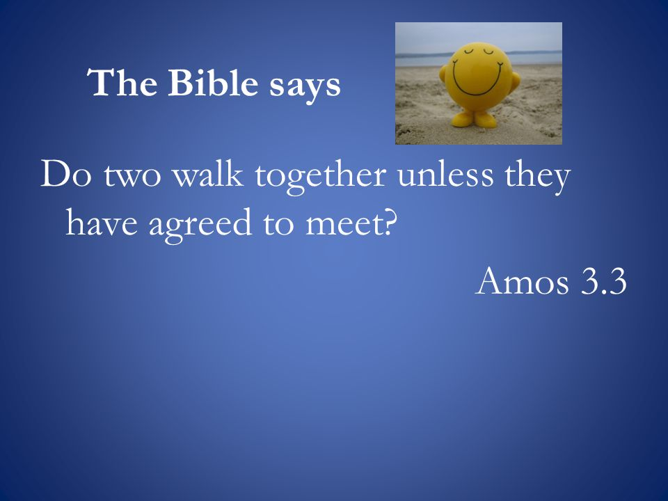 The Bible says Do two walk together unless they have agreed to meet Amos 3.3