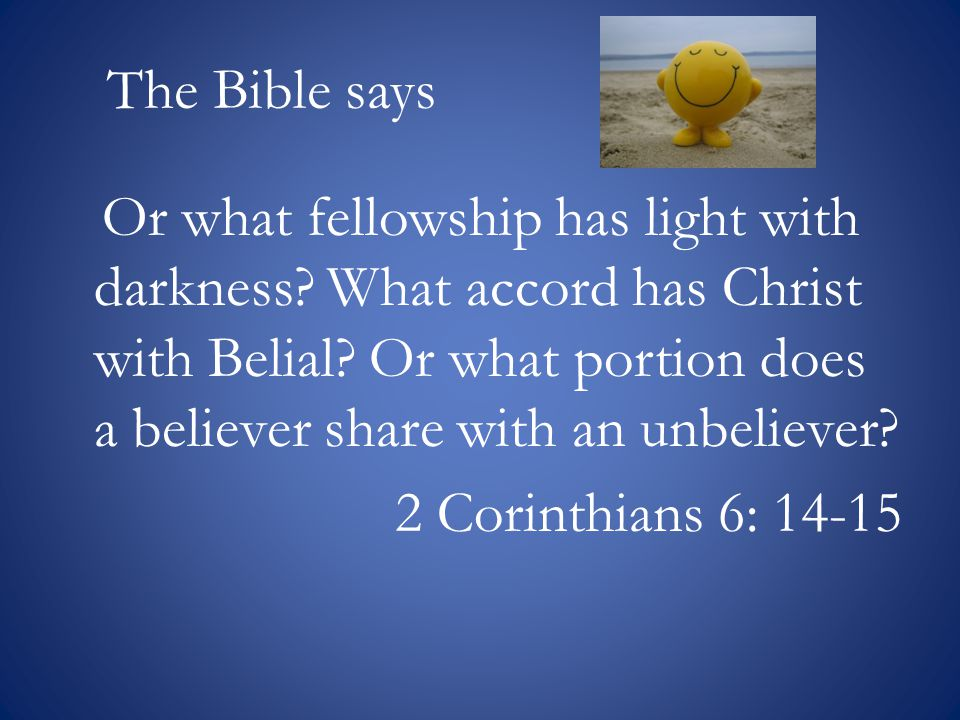 The Bible says Or what fellowship has light with darkness.