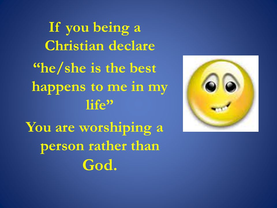If you being a Christian declare he/she is the best happens to me in my life You are worshiping a person rather than God.