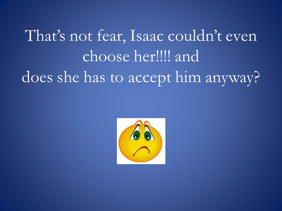 Thats not fear, Isaac couldnt even choose her!!!! and does she has to accept him anyway