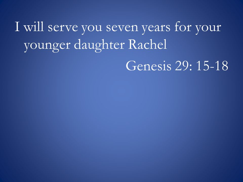 I will serve you seven years for your younger daughter Rachel Genesis 29: 15-18