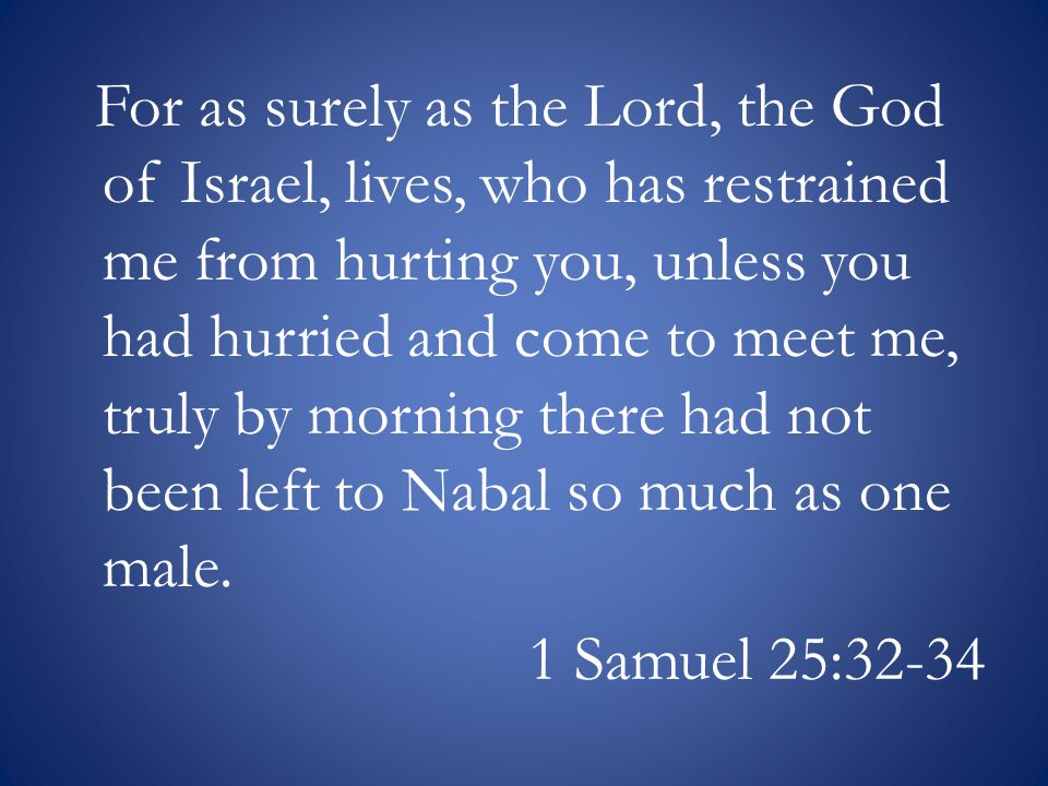 For as surely as the Lord, the God of Israel, lives, who has restrained me from hurting you, unless you had hurried and come to meet me, truly by morning there had not been left to Nabal so much as one male.