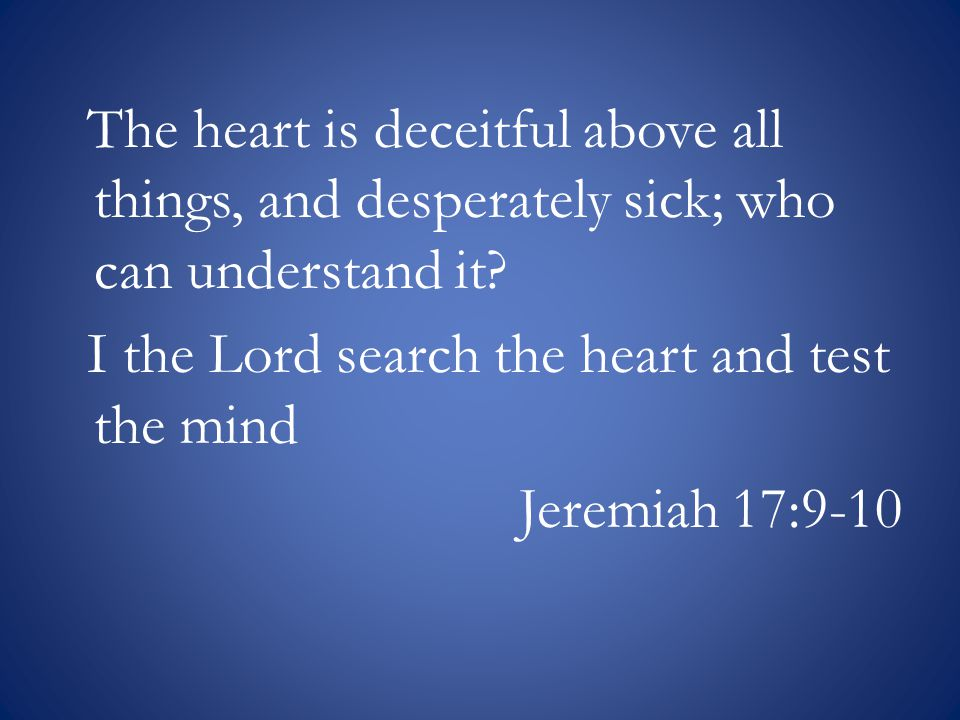 The heart is deceitful above all things, and desperately sick; who can understand it.