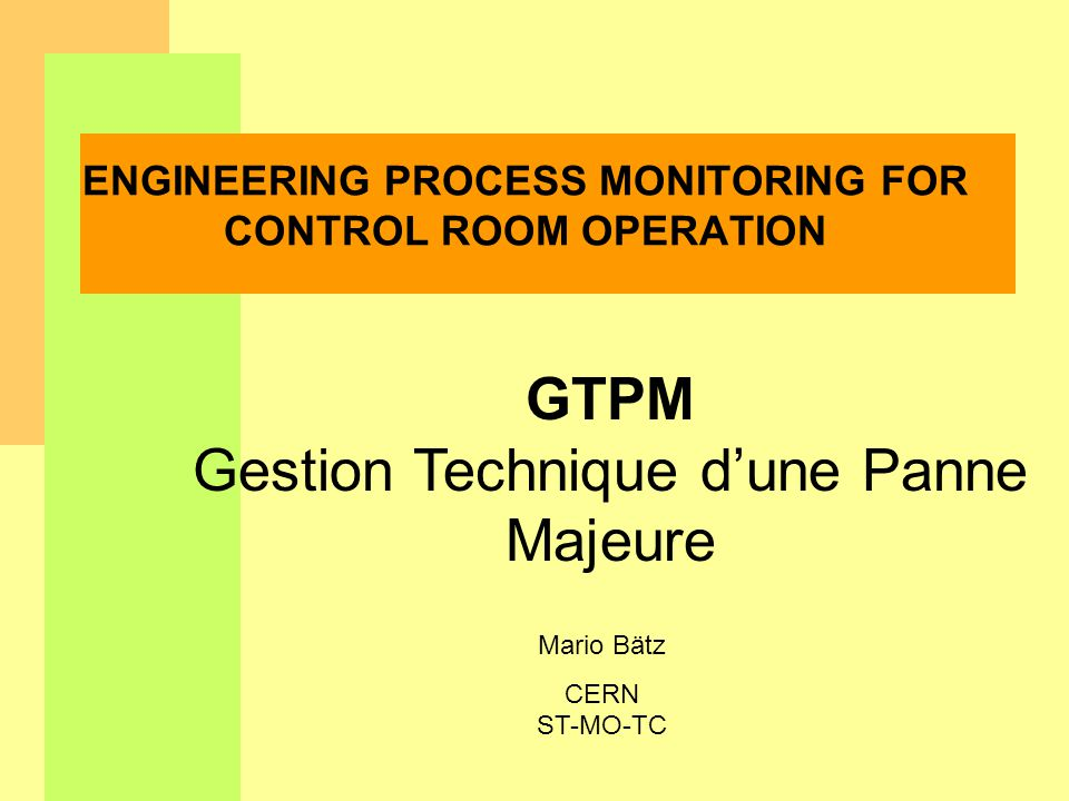 Mario Bätz CERN ST-MO-TC ENGINEERING PROCESS MONITORING FOR CONTROL ROOM OPERATION GTPM Gestion Technique dune Panne Majeure
