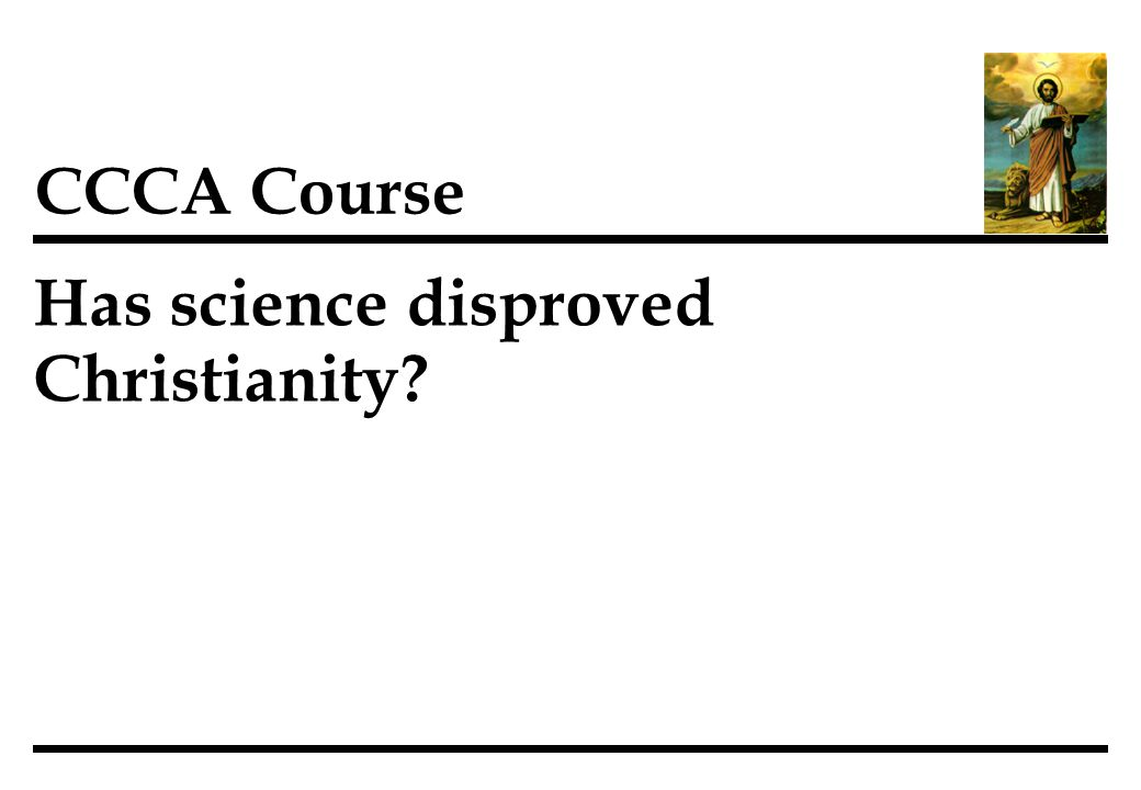 Has science disproved Christianity CCCA Course