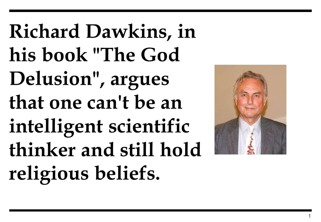1 Richard Dawkins, in his book The God Delusion , argues that one can t be an intelligent scientific thinker and still hold religious beliefs.