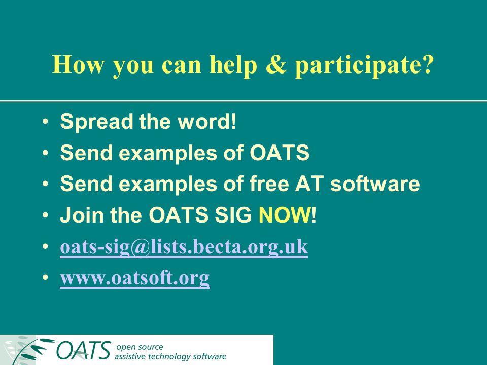 How you can help & participate? Spread the word! Send examples of OATS Send examples of free AT software Join the OATS SIG NOW! oats-sig@lists.becta.o