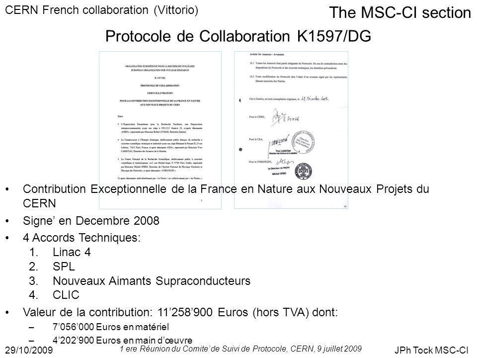 The MSC-CI section 29/10/2009JPh Tock MSC-CI CERN French collaboration (Vittorio) Protocole de Collaboration K1597/DG Contribution Exceptionnelle de la France en Nature aux Nouveaux Projets du CERN Signe en Decembre 2008 4 Accords Techniques: 1.Linac 4 2.SPL 3.Nouveaux Aimants Supraconducteurs 4.CLIC Valeur de la contribution: 11258900 Euros (hors TVA) dont: –7056000 Euros en matériel –4202900 Euros en main dœuvre 1 ere Réunion du Comite de Suivi de Protocole, CERN, 9 juillet 2009