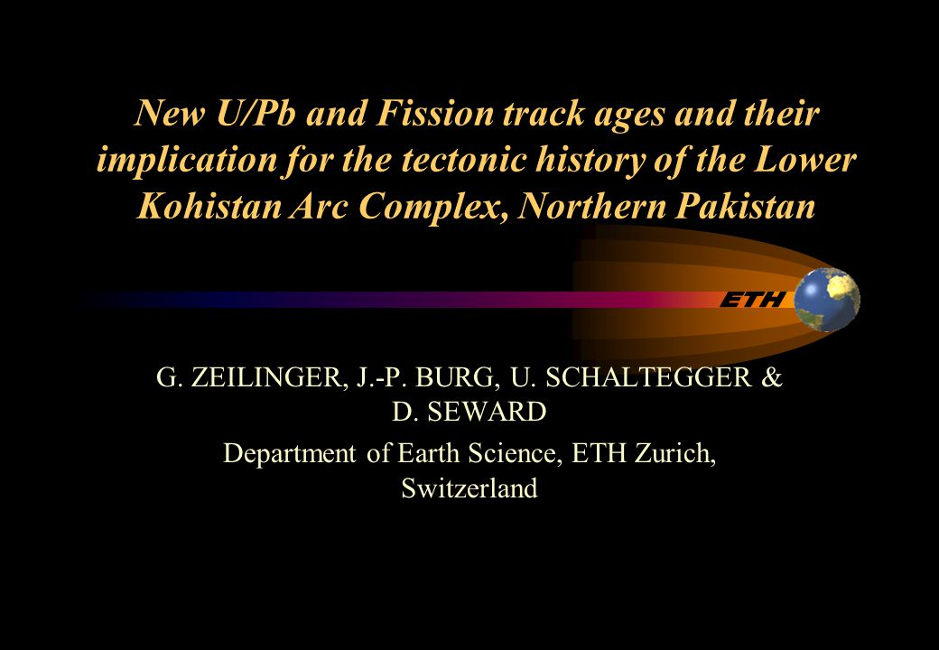 Outline of presentation U/Pb dating –Defining the intrusions ages related to early arc history –Results –Two-stage model interpretation Fission track –Defining the post-collisional exhumation –Results –Back sliding along ISZ since 23 Ma Introduction to the Kohistan Complex Localities of sampled lithologies
