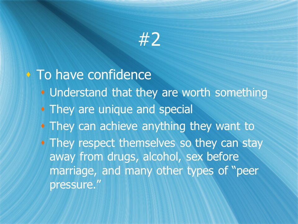 #2 To have confidence Understand that they are worth something They are unique and special They can achieve anything they want to They respect themselves so they can stay away from drugs, alcohol, sex before marriage, and many other types of peer pressure.