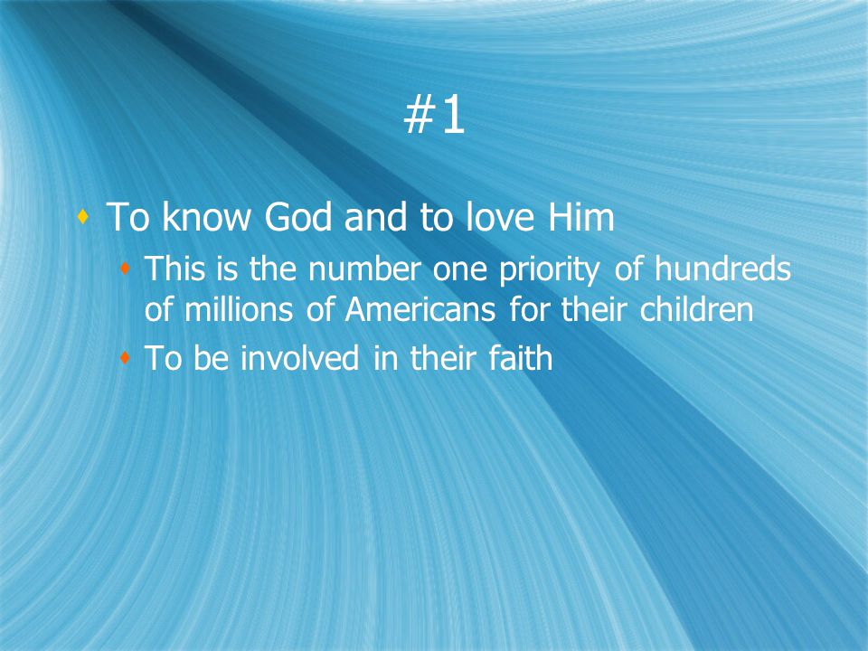 #1 To know God and to love Him This is the number one priority of hundreds of millions of Americans for their children To be involved in their faith T