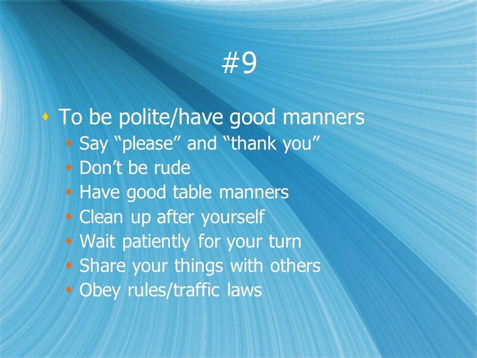#9 To be polite/have good manners Say please and thank you Dont be rude Have good table manners Clean up after yourself Wait patiently for your turn S