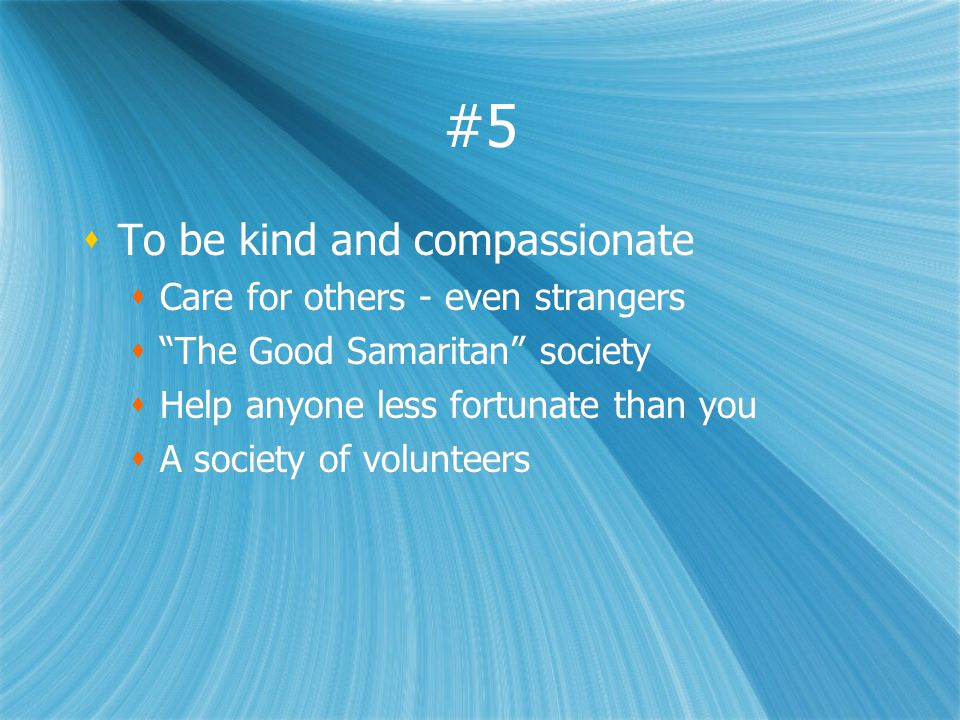 #5 To be kind and compassionate Care for others - even strangers The Good Samaritan society Help anyone less fortunate than you A society of volunteer