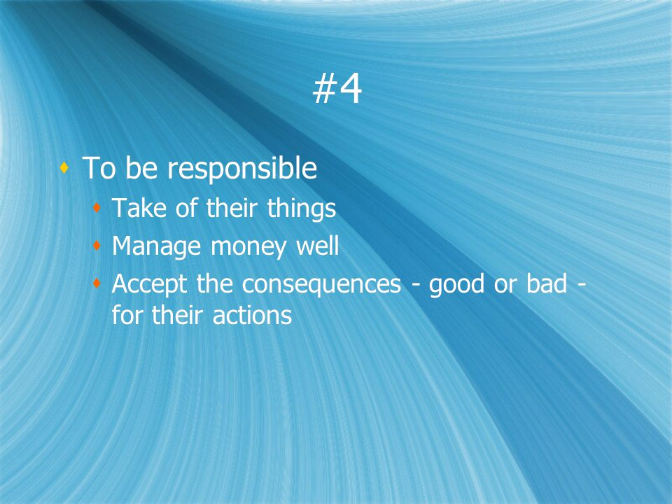 #4 To be responsible Take of their things Manage money well Accept the consequences - good or bad - for their actions To be responsible Take of their
