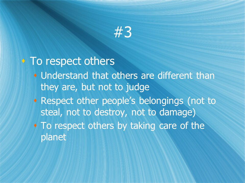 #3 To respect others Understand that others are different than they are, but not to judge Respect other peoples belongings (not to steal, not to destroy, not to damage) To respect others by taking care of the planet To respect others Understand that others are different than they are, but not to judge Respect other peoples belongings (not to steal, not to destroy, not to damage) To respect others by taking care of the planet